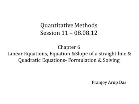 Quantitative Methods Session 11 – 08.08.12 Chapter 6 Linear Equations, Equation &Slope of a straight line & Quadratic Equations- Formulation & Solving.