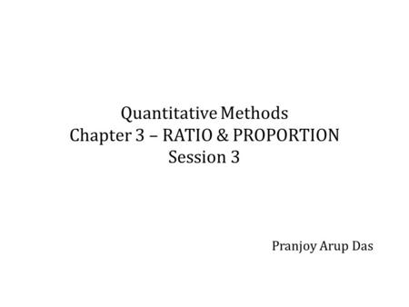 Quantitative Methods Chapter 3 – RATIO & PROPORTION Session 3 Pranjoy Arup Das.