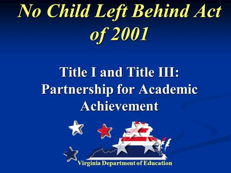 No Child Left Behind Act of 2001 Title I and Title III: Partnership for Academic Achievement Virginia Department of Education.