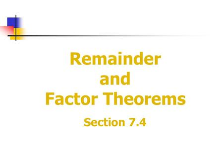 Remainder and Factor Theorems Section 7.4. The Remainder Theorem If a polynomial f(x) is divided by x-a, the remainder is the constant f(a), and Dividend=quotient.