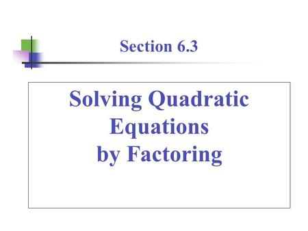 Solving Quadratic Equations by Factoring Section 6.3.