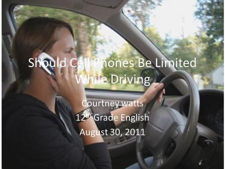 Should Cell Phones Be Limited While Driving Courtney watts 12 th Grade English August 30, 2011.