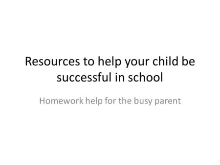 Resources to help your child be successful in school Homework help for the busy parent.