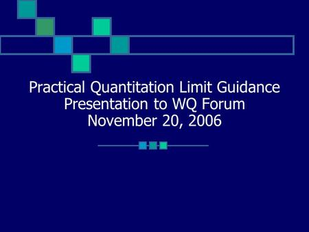 Practical Quantitation Limit Guidance Presentation to WQ Forum November 20, 2006.