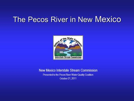 The Pecos River in New Mexico New Mexico Interstate Stream Commission Presented to the Pecos River Water Quality Coalition October 21, 2011.