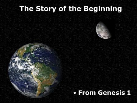 From Genesis 1 The Story of the Beginning. 1 In the beginning, God created the heavens and the earth.