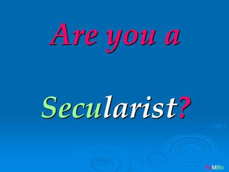 RaMBo Are you a Secularist?. RaMBo Then please answer these questions for yourself.