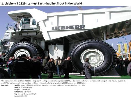 1. Liebherr T 282B: Largest Earth-hauling Truck in the World This monster machine Liebherr T 282B is a large earth-hauling dump truck designed in 2004.