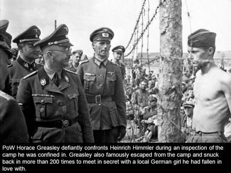 PoW Horace Greasley defiantly confronts Heinrich Himmler during an inspection of the camp he was confined in. Greasley also famously escaped from the.