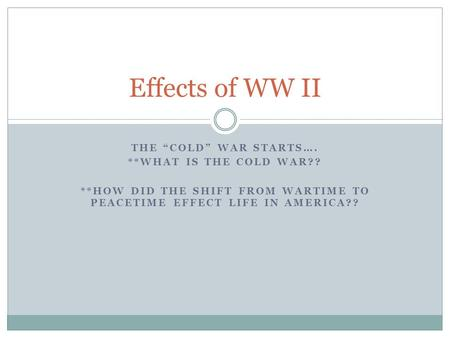 "THE ""COLD"" WAR STARTS…. **WHAT IS THE COLD WAR?? **HOW DID THE SHIFT FROM WARTIME TO PEACETIME EFFECT LIFE IN AMERICA?? Effects of WW II."