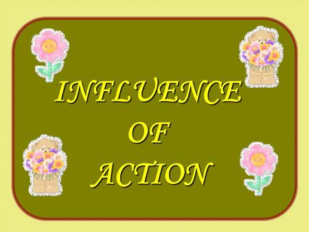 INFLUENCEOFACTION. The influence of each action continues long after the action has been completed. The power of each thought resonates far into the future.
