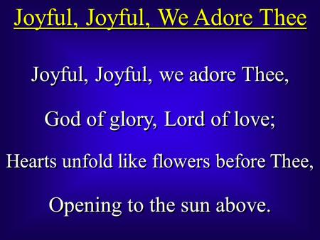 Joyful, Joyful, We Adore Thee Joyful, Joyful, we adore Thee, God of glory, Lord of love; Hearts unfold like flowers before Thee, Opening to the sun above.