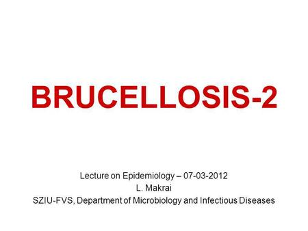 BRUCELLOSIS-2 Lecture on Epidemiology – 07-03-2012 L. Makrai SZIU-FVS, Department of Microbiology and Infectious Diseases.
