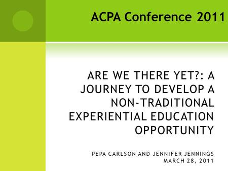 ARE WE THERE YET?: A JOURNEY TO DEVELOP A NON-TRADITIONAL EXPERIENTIAL EDUCATION OPPORTUNITY PEPA CARLSON AND JENNIFER JENNINGS MARCH 28, 2011 ACPA Conference.