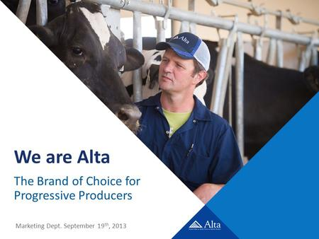 We are Alta The Brand of Choice for Progressive Producers Marketing Dept. September 19 th, 2013.