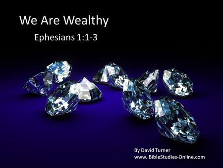 We Are Wealthy Ephesians 1:1-3 By David Turner www. BibleStudies-Online.com.