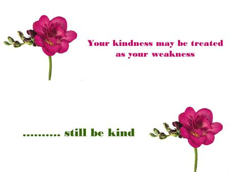 Your kindness may be treated as your weakness ………. still be kind.