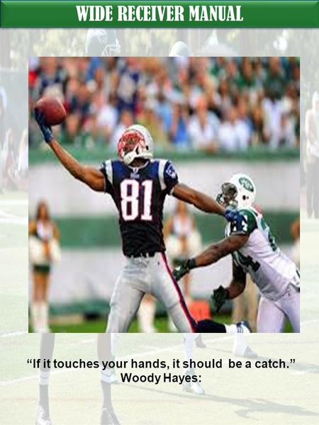 "WIDE RECEIVER MANUAL ""If it touches your hands, it should be a catch."" Woody Hayes:"