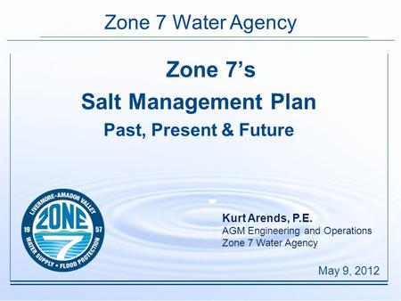Zone 7 Water Agency Zone 7's Salt Management Plan Past, Present & Future May 9, 2012 Kurt Arends, P.E. AGM Engineering and Operations Zone 7 Water Agency.