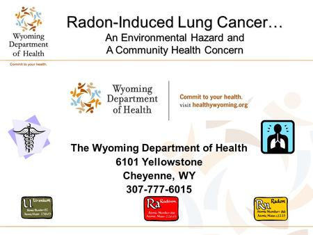 The Wyoming Department of Health 6101 Yellowstone Cheyenne, WY 307-777-6015 Radon-Induced Lung Cancer… An Environmental Hazard and A Community Health Concern.