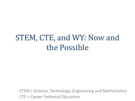 STEM, CTE, and WY: Now and the Possible STEM = Science, Technology, Engineering and Mathematics CTE = Career Technical Education.
