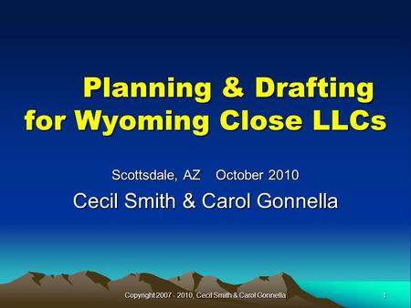 Planning & Drafting for Wyoming Close LLCs Planning & Drafting for Wyoming Close LLCs Scottsdale, AZ October 2010 Cecil Smith & Carol Gonnella 1Copyright.