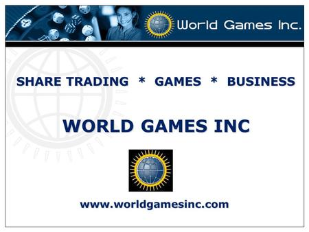 SHARE TRADING * GAMES * BUSINESS WORLD GAMES INC www.worldgamesinc.com.