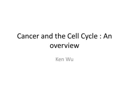 Cancer and the Cell Cycle : An overview Ken Wu. Disclaimer This tutorial is a simple and conceptual guide to the cancer module and the cell cycle If there.