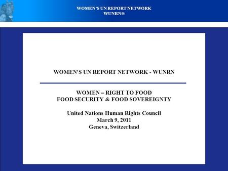 WOMEN'S UN REPORT NETWORK - WUNRN WOMEN – RIGHT TO FOOD FOOD SECURITY & FOOD SOVEREIGNTY United Nations Human Rights Council March 9, 2011 Geneva, Switzerland.