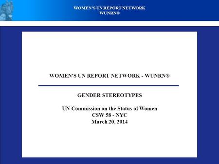 WOMEN'S UN REPORT NETWORK - WUNRN® GENDER STEREOTYPES UN Commission on the Status of Women CSW 58 - NYC March 20, 2014 WOMEN'S UN REPORT NETWORK WUNRN®