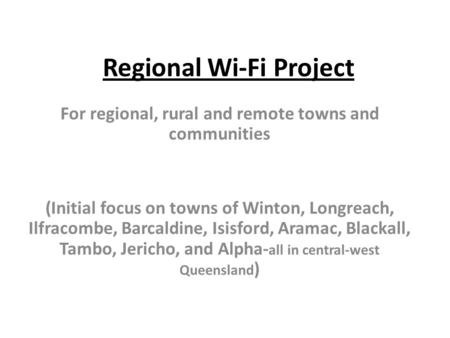 Regional Wi-Fi Project For regional, rural and remote towns and communities (Initial focus on towns of Winton, Longreach, Ilfracombe, Barcaldine, Isisford,