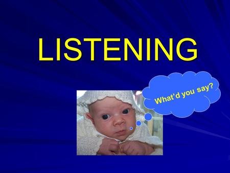 LISTENING What'd you say?. Hearing and Listening are two distinct activities Hearing = registering sound vibrations Listening = making sense of what is.