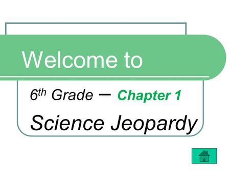 Welcome to 6 th Grade – Chapter 1 Science Jeopardy.