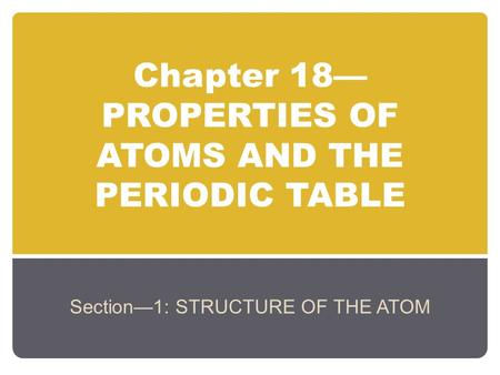 Chapter 18— PROPERTIES OF ATOMS AND THE PERIODIC TABLE Section—1: STRUCTURE OF THE ATOM.
