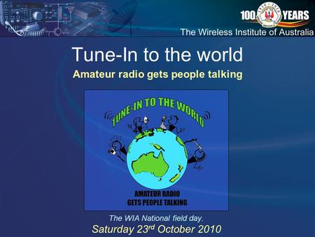 Tune-In to the world The WIA National field day. Saturday 23 rd October 2010 Amateur radio gets people talking.