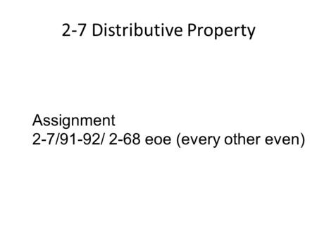 2-7 Distributive Property Assignment 2-7/91-92/ 2-68 eoe (every other even)