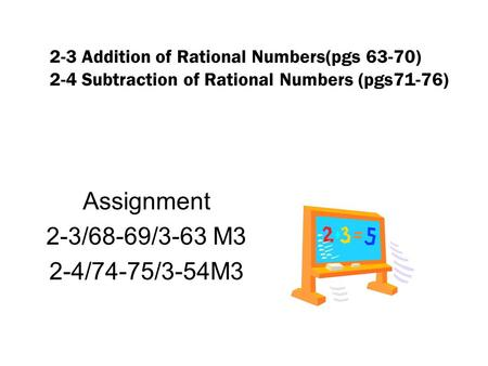 2-3 Addition of Rational Numbers(pgs 63-70) 2-4 Subtraction of Rational Numbers (pgs71-76) Assignment 2-3/68-69/3-63 M3 2-4/74-75/3-54M3.