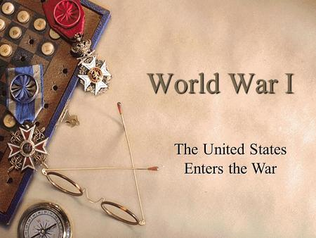 World War I The United States Enters the War. President Woodrow Wilson  Democrat  Moral Isolationist.