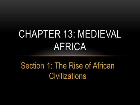 Section 1: The Rise of African Civilizations CHAPTER 13: MEDIEVAL AFRICA.
