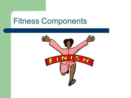 Fitness Components. The 5 Components of Fitness 1. Cardiovascular or Aerobic Capacity 2. Flexibility 3. Muscular Strength 4. Muscular Endurance 5. Body.