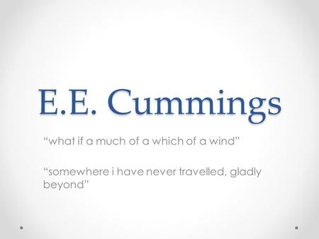 "E.E. Cummings ""what if a much of a which of a wind"" ""somewhere i have never travelled, gladly beyond"""