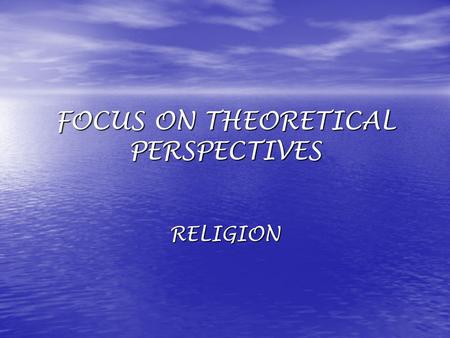 FOCUS ON THEORETICAL PERSPECTIVES RELIGION. FUNCTIONALIST FOCUS: LOOK AT CONTRIBUTIONS OF RELIGION TO SOCIETY.