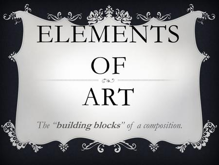 "ELEMENTS OF ART The ""building blocks"" of a composition."