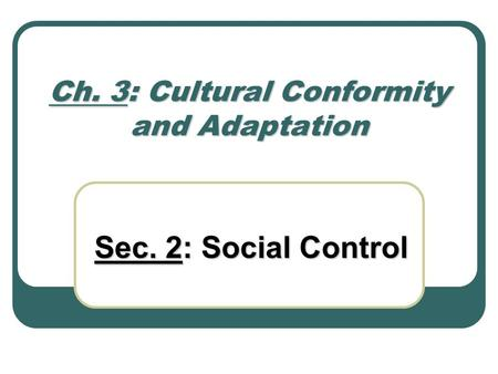 Ch. 3: Cultural Conformity and Adaptation Sec. 2: Social Control.