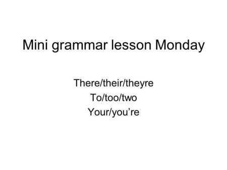 Mini grammar lesson Monday There/their/theyre To/too/two Your/you're.