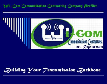Building Your Transmission Backbone cc. Reg: 156934/23 Wi – Com Communication Contracting Company Profile: