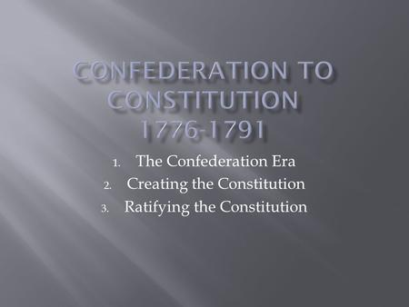 1. The Confederation Era 2. Creating the Constitution 3. Ratifying the Constitution.