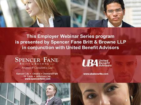 This Employer Webinar Series program is presented by Spencer Fane Britt & Browne LLP in conjunction with United Benefit Advisors Kansas City   Omaha.