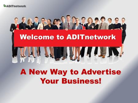 A New Way to Advertise Your Business! Welcome to ADITnetwork ADITnetwork.