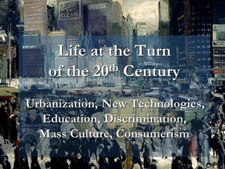 Life at the Turn of the 20 th Century Urbanization, New Technologies, Education, Discrimination, Mass Culture, Consumerism.